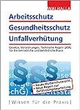 Arbeitsschutz, Gesundheitsschutz, Unfallverhütung: Ausgabe 2018; Gesetze, Verordnungen, Technische Regeln (ASR) für die betriebliche und behördliche Praxis
