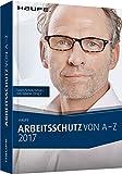 Arbeitsschutz von A-Z 2017: Fachwissen im praktischen Taschenformat